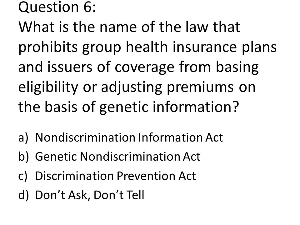Question 6: What is the name of the law that prohibits group health insurance plans and issuers of coverage from basing eligibility or adjusting premiums on the basis of genetic information.