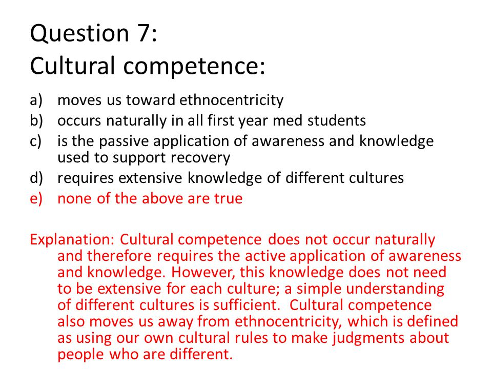 Question 7: Cultural competence: a)moves us toward ethnocentricity b)occurs naturally in all first year med students c)is the passive application of awareness and knowledge used to support recovery d)requires extensive knowledge of different cultures e)none of the above are true Explanation: Cultural competence does not occur naturally and therefore requires the active application of awareness and knowledge.