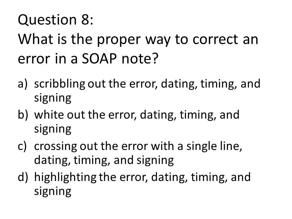 Question 8: What is the proper way to correct an error in a SOAP note.