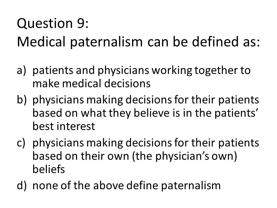 Question 9: Medical paternalism can be defined as: a)patients and physicians working together to make medical decisions b)physicians making decisions for their patients based on what they believe is in the patients' best interest c)physicians making decisions for their patients based on their own (the physician's own) beliefs d)none of the above define paternalism