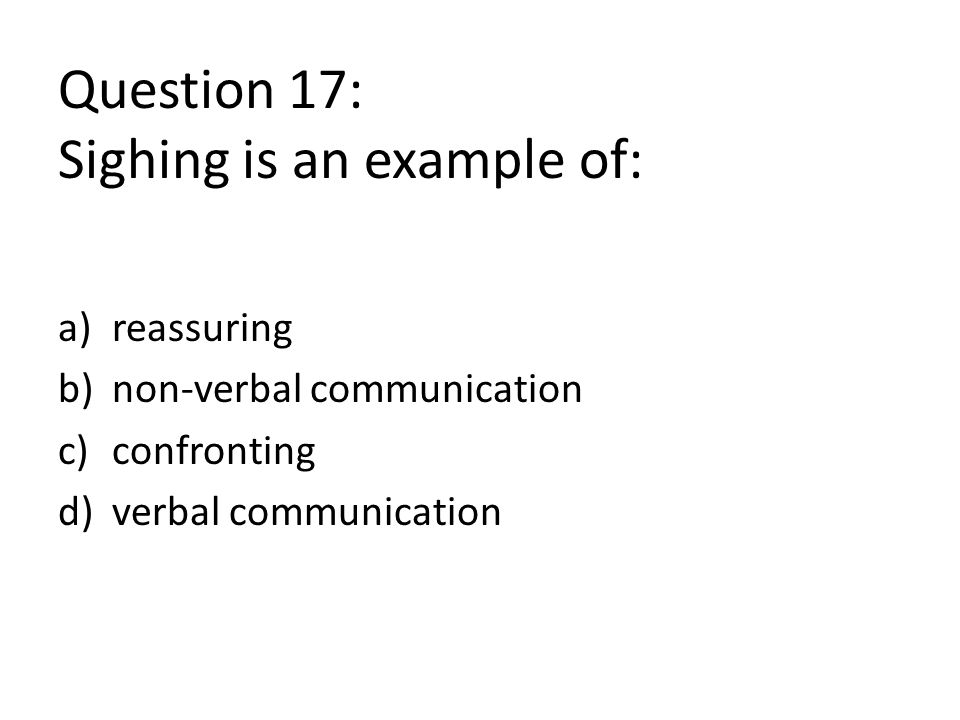 Question 17: Sighing is an example of: a)reassuring b)non-verbal communication c)confronting d)verbal communication