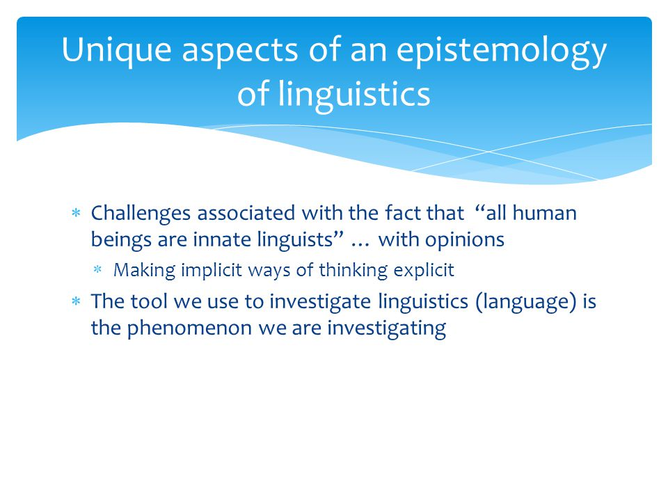  Challenges associated with the fact that all human beings are innate linguists … with opinions  Making implicit ways of thinking explicit  The tool we use to investigate linguistics (language) is the phenomenon we are investigating Unique aspects of an epistemology of linguistics