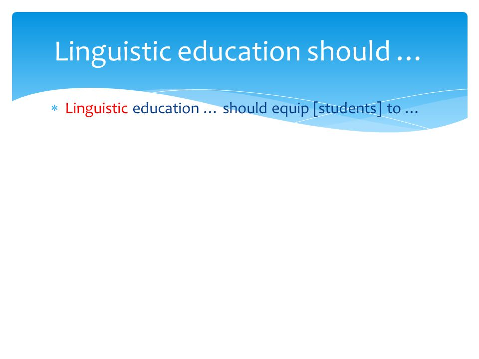  Linguistic education … should equip [students] to … Linguistic education should …