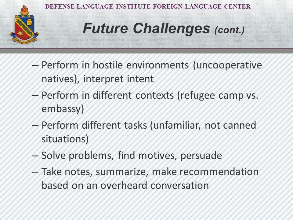 DEFENSE LANGUAGE INSTITUTE FOREIGN LANGUAGE CENTER Future Challenges (cont.) – Perform in hostile environments (uncooperative natives), interpret inte