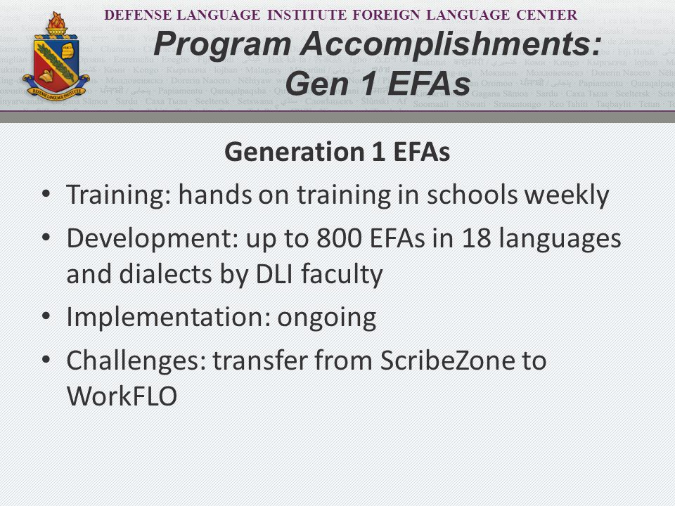 DEFENSE LANGUAGE INSTITUTE FOREIGN LANGUAGE CENTER Generation 2 EFAs Training: 3 orientation sessions by FEP for NFLC; training DLI faculty Development: 1,495 EFAs (voice and graphic), in 23 languages and dialects developed through December 2013 by NFLC (minimum 65 per language) Implementation: pending TL review and modification Challenges: shortage of faculty members in certain languages to review and modify EFAs Program Accomplishments: Gen 2 EFAs