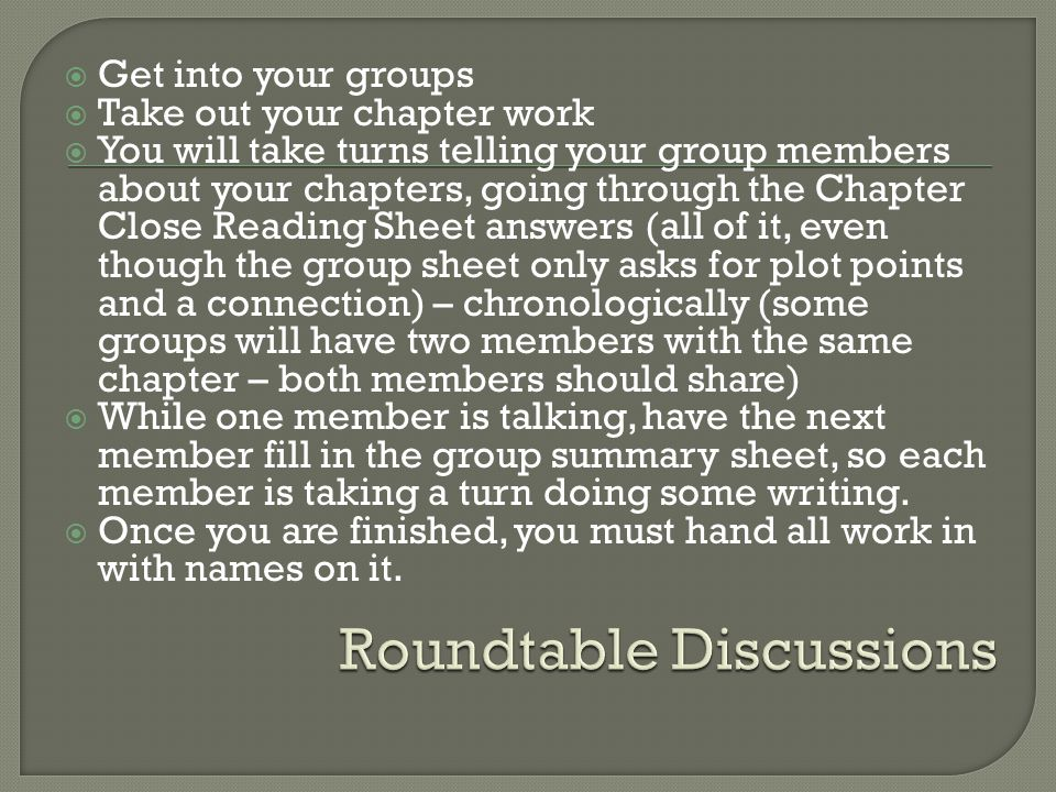  Get into your groups  Take out your chapter work  You will take turns telling your group members about your chapters, going through the Chapter Close Reading Sheet answers (all of it, even though the group sheet only asks for plot points and a connection) – chronologically (some groups will have two members with the same chapter – both members should share)  While one member is talking, have the next member fill in the group summary sheet, so each member is taking a turn doing some writing.