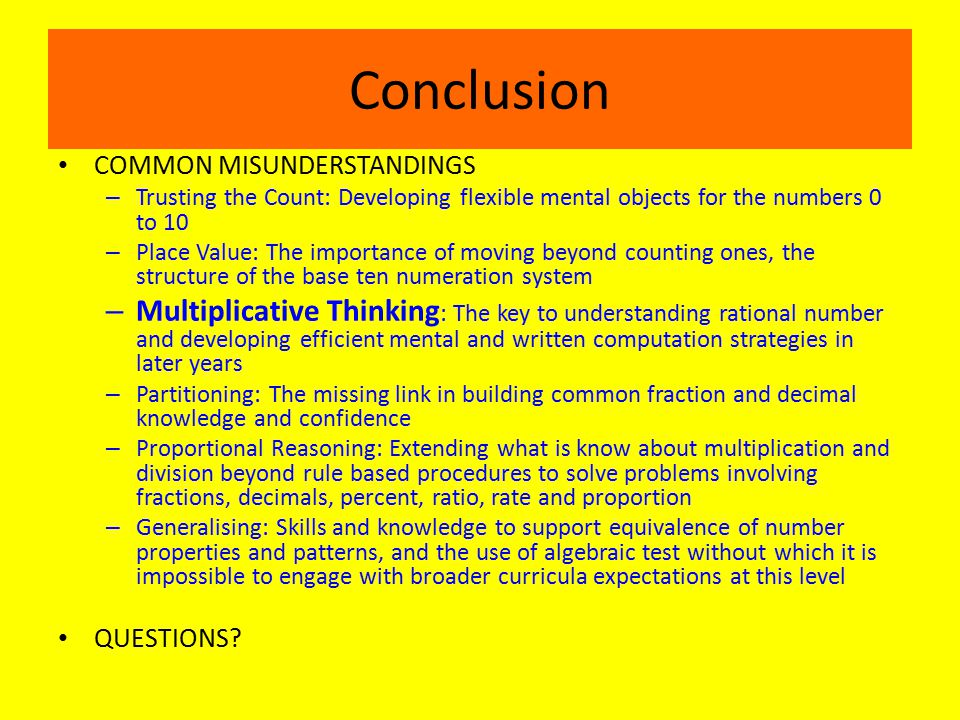 Conclusion COMMON MISUNDERSTANDINGS – Trusting the Count: Developing flexible mental objects for the numbers 0 to 10 – Place Value: The importance of moving beyond counting ones, the structure of the base ten numeration system – Multiplicative Thinking : The key to understanding rational number and developing efficient mental and written computation strategies in later years – Partitioning: The missing link in building common fraction and decimal knowledge and confidence – Proportional Reasoning: Extending what is know about multiplication and division beyond rule based procedures to solve problems involving fractions, decimals, percent, ratio, rate and proportion – Generalising: Skills and knowledge to support equivalence of number properties and patterns, and the use of algebraic test without which it is impossible to engage with broader curricula expectations at this level QUESTIONS