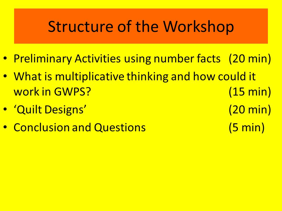 Structure of the Workshop Preliminary Activities using number facts (20 min) What is multiplicative thinking and how could it work in GWPS (15 min) 'Quilt Designs'(20 min) Conclusion and Questions(5 min)