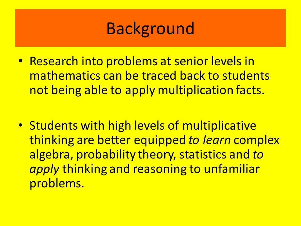 Background Research into problems at senior levels in mathematics can be traced back to students not being able to apply multiplication facts.