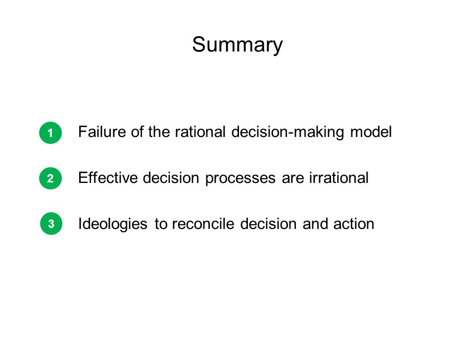 Summary Failure of the rational decision-making model Effective decision processes are irrational Ideologies to reconcile decision and action 1 2 3