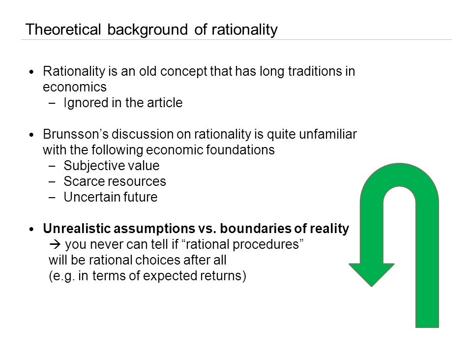 Theoretical background of rationality Rationality is an old concept that has long traditions in economics – Ignored in the article Brunsson's discussion on rationality is quite unfamiliar with the following economic foundations – Subjective value – Scarce resources – Uncertain future Unrealistic assumptions vs.