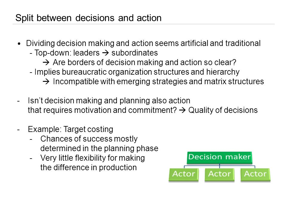 Split between decisions and action Dividing decision making and action seems artificial and traditional - Top-down: leaders  subordinates  Are borders of decision making and action so clear.