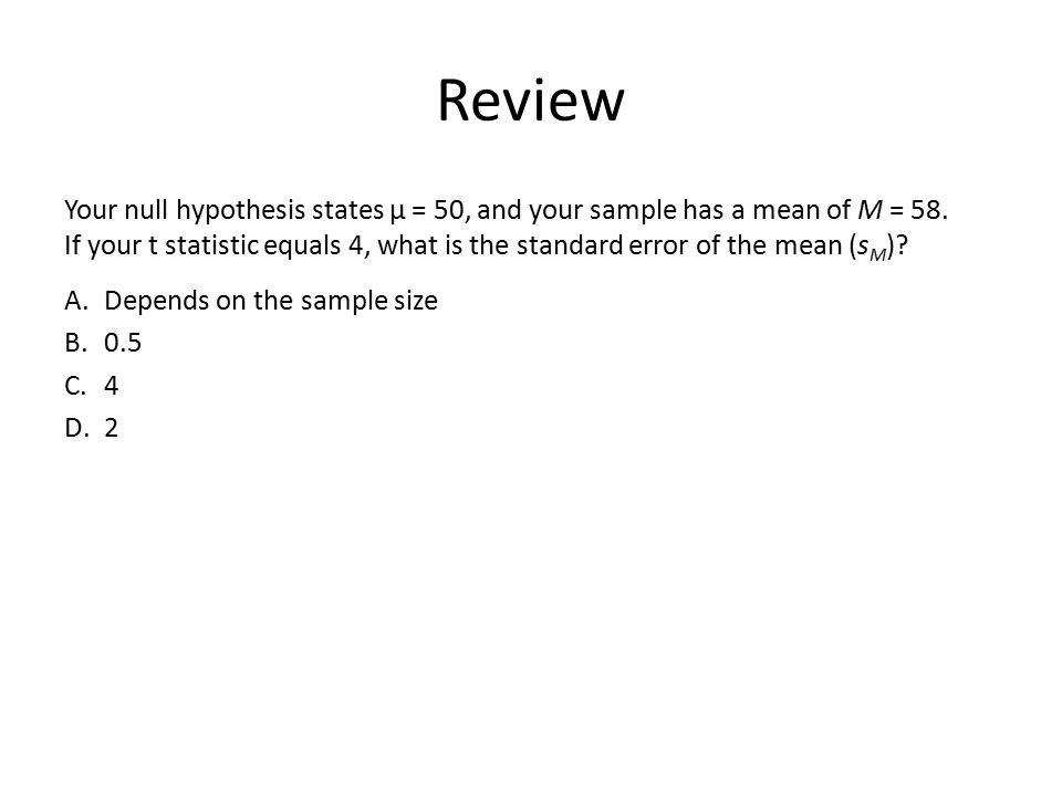 Review Your null hypothesis states µ = 50, and your sample has a mean of M = 58. If your t statistic equals 4, what is the standard error of the mean