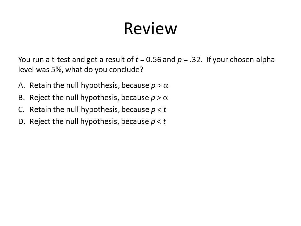 Review You run a t-test and get a result of t = 0.56 and p =.32. If your chosen alpha level was 5%, what do you conclude? A.Retain the null hypothesis