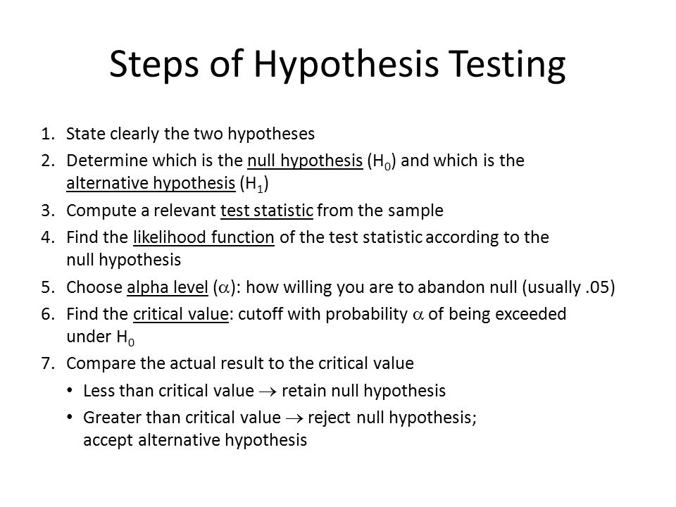 An Alternative View: p-values Reversed approach to hypothesis testing – After you collect sample and compute test statistic – How big must  be to reject H 0 p-value – Measure of how consistent data are with H 0 – Probability of a value equal to or more extreme than what you actually got – Large p-value  H 0 is a good explanation of the data – Small p-value  H 0 is a poor explanation of the data p >  : Retain null hypothesis p <  : Reject null hypothesis; accept alternative hypothesis Researchers generally report p-values, because then reader can choose own alpha level – E.g.