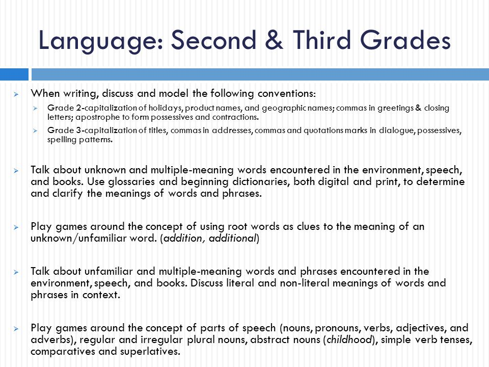 Language: Second & Third Grades  When writing, discuss and model the following conventions:  Grade 2-capitalization of holidays, product names, and geographic names; commas in greetings & closing letters; apostrophe to form possessives and contractions.