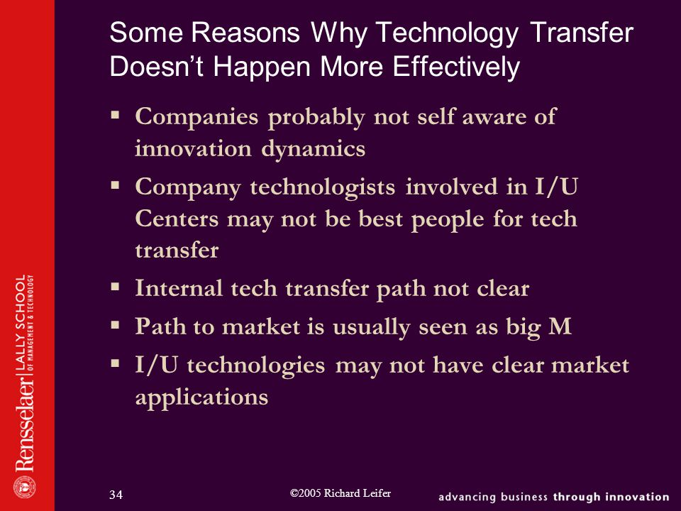 ©2005 Richard Leifer 34 Some Reasons Why Technology Transfer Doesn't Happen More Effectively  Companies probably not self aware of innovation dynamics  Company technologists involved in I/U Centers may not be best people for tech transfer  Internal tech transfer path not clear  Path to market is usually seen as big M  I/U technologies may not have clear market applications