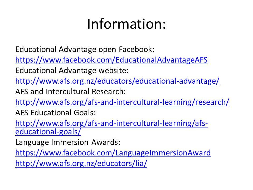 Information: Educational Advantage open Facebook: https://www.facebook.com/EducationalAdvantageAFS Educational Advantage website: http://www.afs.org.nz/educators/educational-advantage/ AFS and Intercultural Research: http://www.afs.org/afs-and-intercultural-learning/research/ AFS Educational Goals: http://www.afs.org/afs-and-intercultural-learning/afs- educational-goals/ Language Immersion Awards: https://www.facebook.com/LanguageImmersionAward http://www.afs.org.nz/educators/lia/