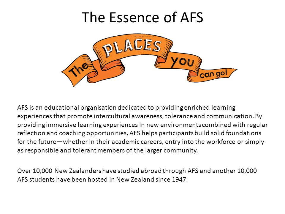 The Essence of AFS AFS is an educational organisation dedicated to providing enriched learning experiences that promote intercultural awareness, tolerance and communication.
