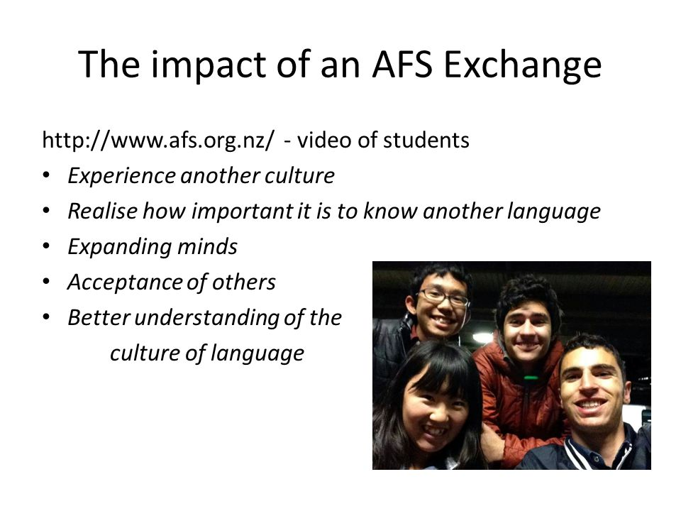 The impact of an AFS Exchange http://www.afs.org.nz/ - video of students Experience another culture Realise how important it is to know another language Expanding minds Acceptance of others Better understanding of the culture of language