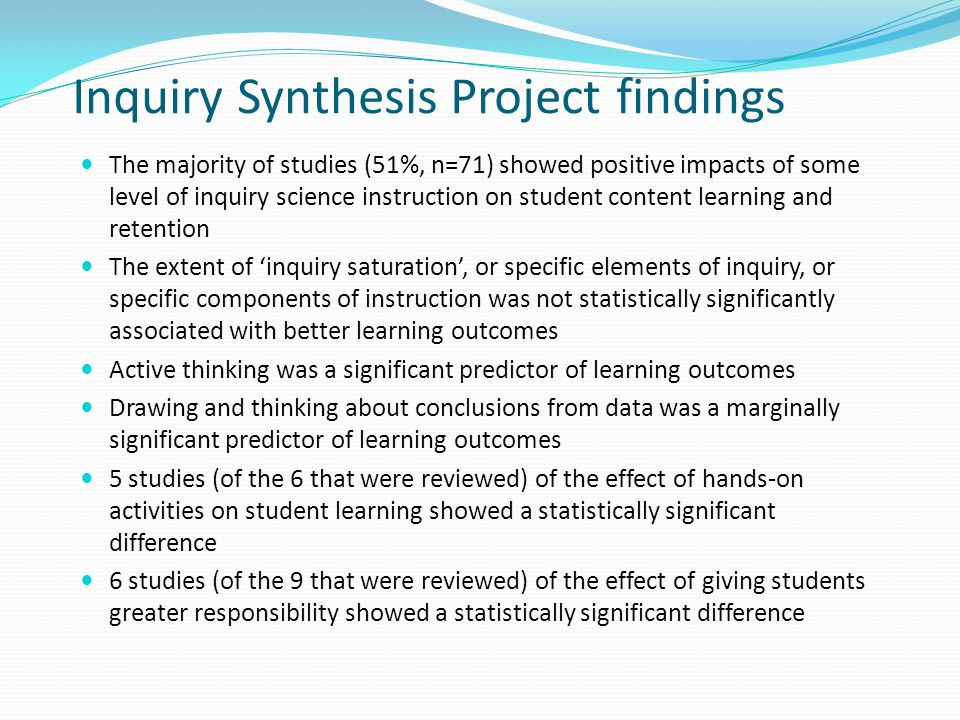 Inquiry Synthesis Project findings The majority of studies (51%, n=71) showed positive impacts of some level of inquiry science instruction on student content learning and retention The extent of 'inquiry saturation', or specific elements of inquiry, or specific components of instruction was not statistically significantly associated with better learning outcomes Active thinking was a significant predictor of learning outcomes Drawing and thinking about conclusions from data was a marginally significant predictor of learning outcomes 5 studies (of the 6 that were reviewed) of the effect of hands-on activities on student learning showed a statistically significant difference 6 studies (of the 9 that were reviewed) of the effect of giving students greater responsibility showed a statistically significant difference