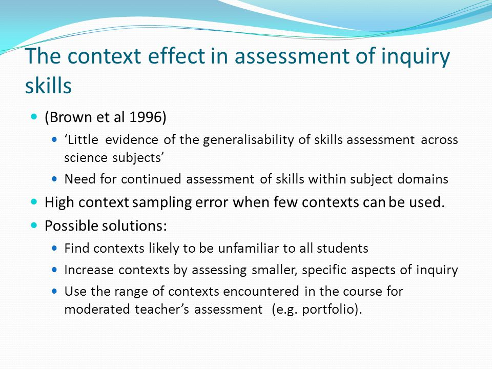 The context effect in assessment of inquiry skills (Brown et al 1996) 'Little evidence of the generalisability of skills assessment across science subjects' Need for continued assessment of skills within subject domains High context sampling error when few contexts can be used.