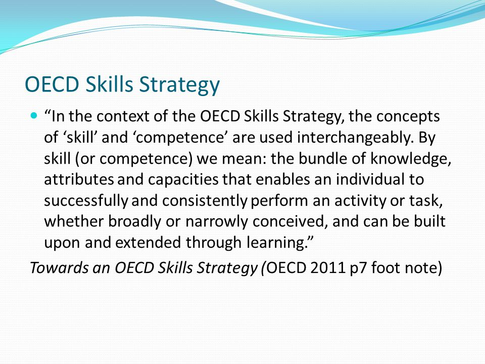 OECD Skills Strategy In the context of the OECD Skills Strategy, the concepts of 'skill' and 'competence' are used interchangeably.