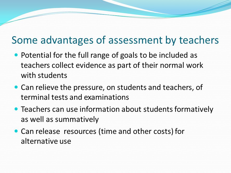 Some advantages of assessment by teachers Potential for the full range of goals to be included as teachers collect evidence as part of their normal work with students Can relieve the pressure, on students and teachers, of terminal tests and examinations Teachers can use information about students formatively as well as summatively Can release resources (time and other costs) for alternative use