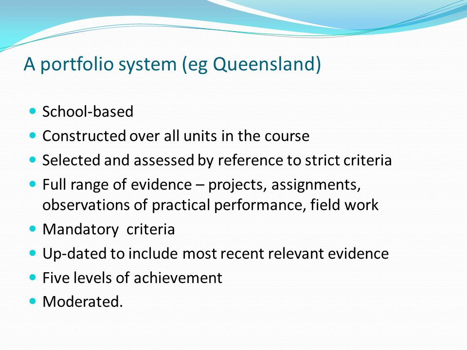 A portfolio system (eg Queensland) School-based Constructed over all units in the course Selected and assessed by reference to strict criteria Full range of evidence – projects, assignments, observations of practical performance, field work Mandatory criteria Up-dated to include most recent relevant evidence Five levels of achievement Moderated.