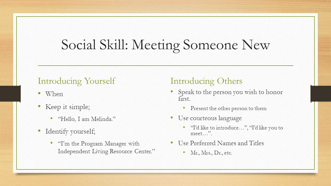 Social Skill: Meeting Someone New Introducing Yourself When Keep it simple; Hello, I am Melinda. Identify yourself; I'm the Program Manager with Independent Living Resource Center. Introducing Others Speak to the person you wish to honor first.