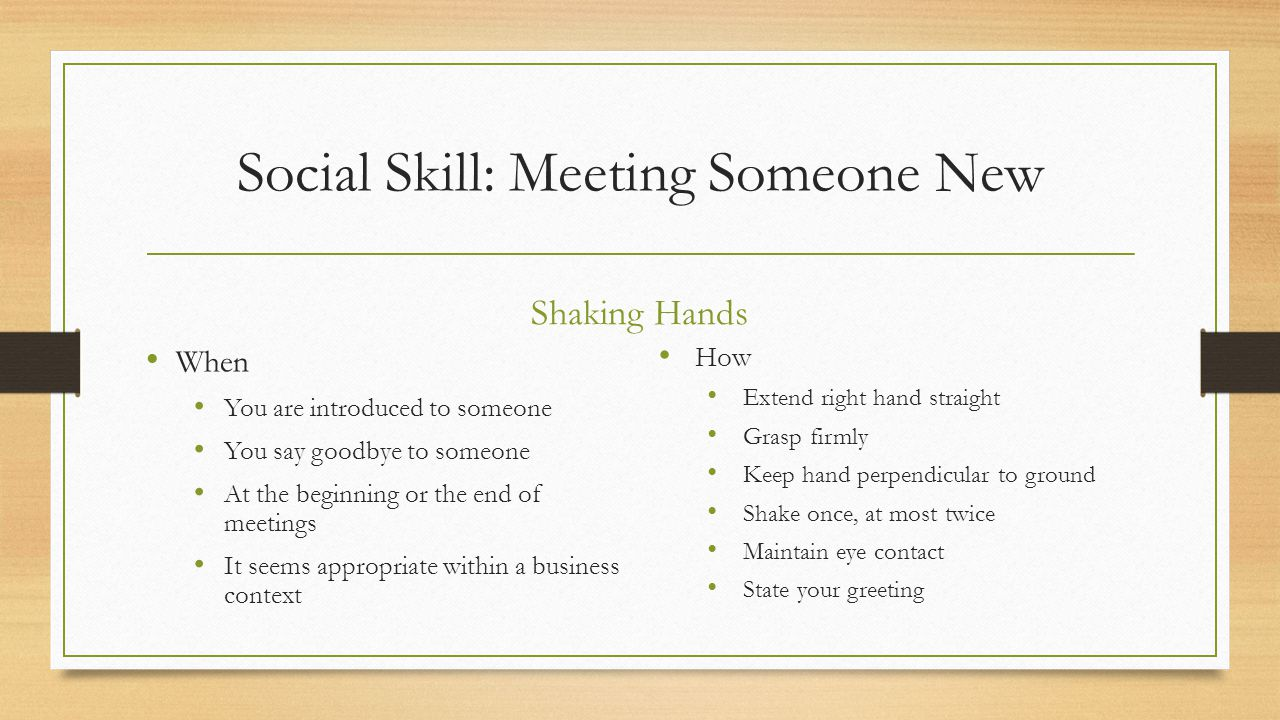Social Skill: Meeting Someone New Shaking Hands When You are introduced to someone You say goodbye to someone At the beginning or the end of meetings It seems appropriate within a business context How Extend right hand straight Grasp firmly Keep hand perpendicular to ground Shake once, at most twice Maintain eye contact State your greeting