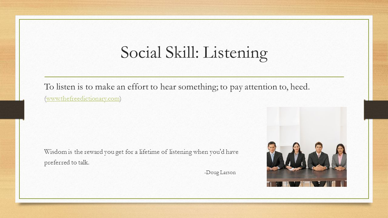 Social Skill: Listening To listen is to make an effort to hear something; to pay attention to, heed.