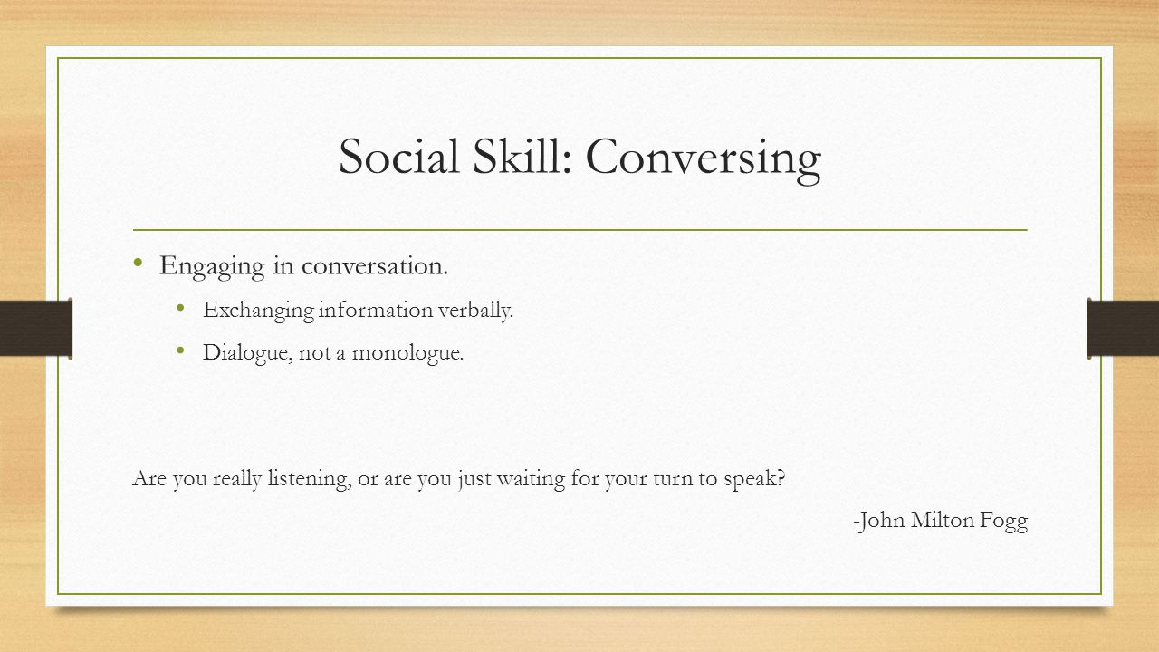 Social Skill: Conversing Engaging in conversation.