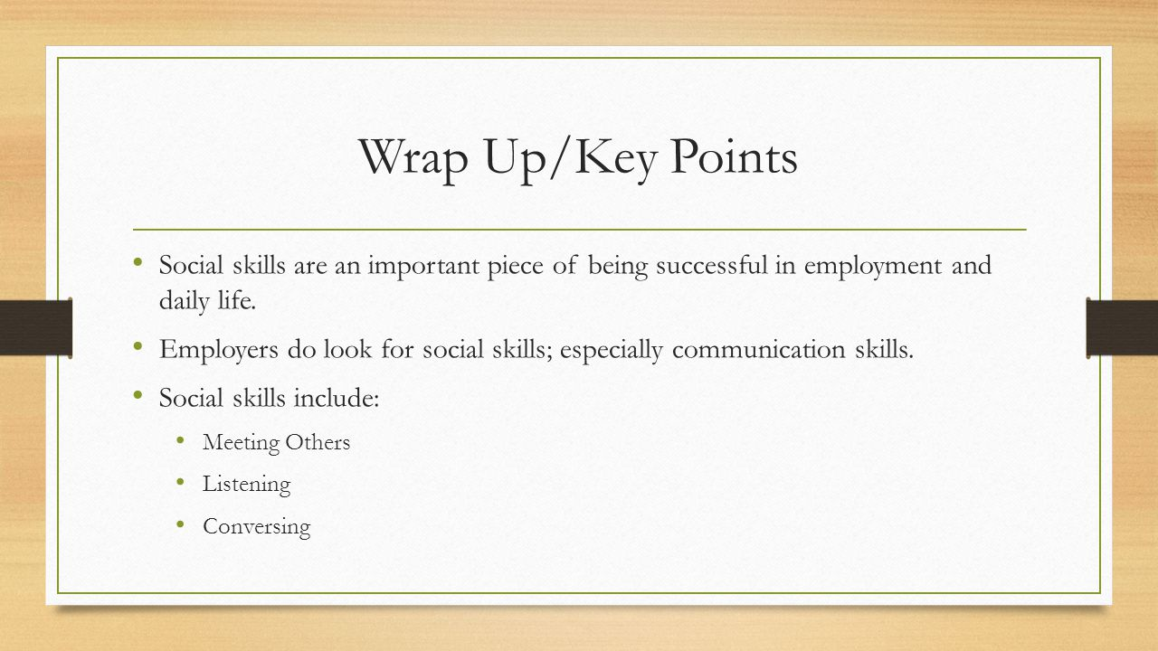 Wrap Up/Key Points Social skills are an important piece of being successful in employment and daily life.