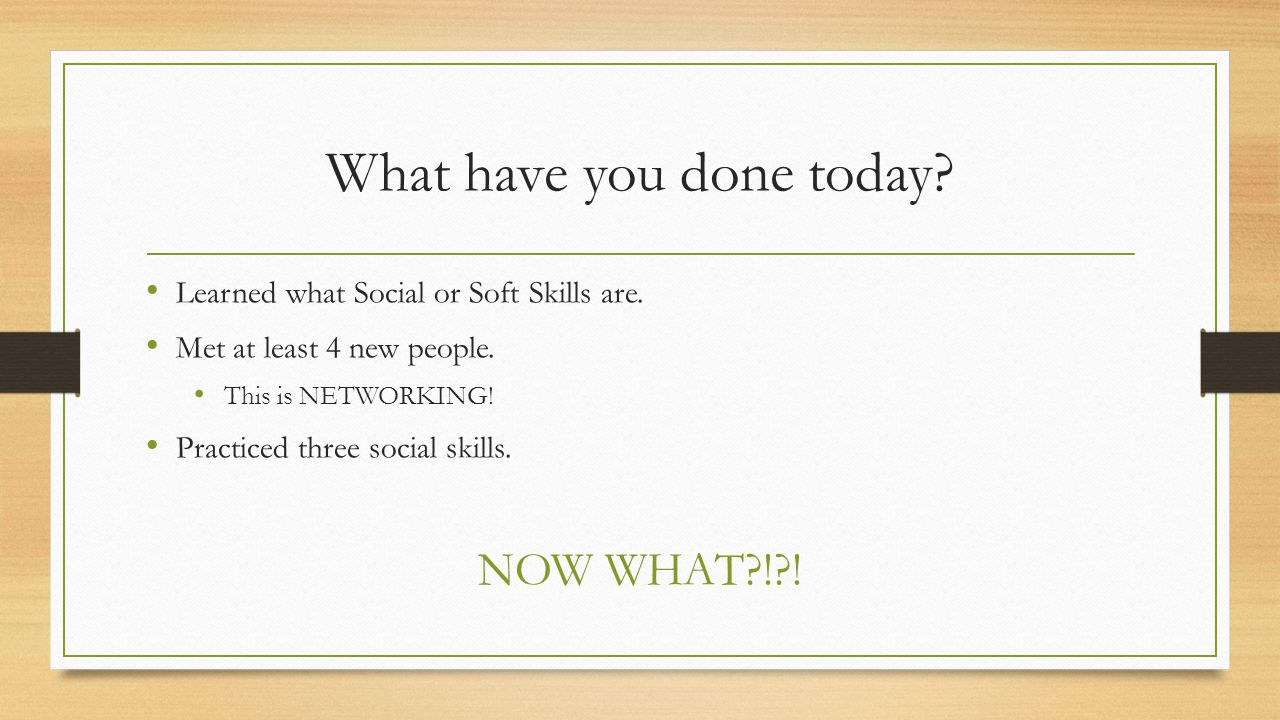 What have you done today. Learned what Social or Soft Skills are.