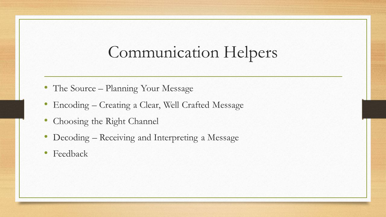 Communication Helpers The Source – Planning Your Message Encoding – Creating a Clear, Well Crafted Message Choosing the Right Channel Decoding – Receiving and Interpreting a Message Feedback
