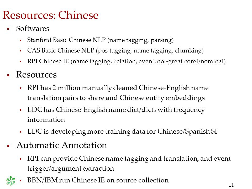11  Softwares  Stanford Basic Chinese NLP (name tagging, parsing)  CAS Basic Chinese NLP (pos tagging, name tagging, chunking)  RPI Chinese IE (name tagging, relation, event, not-great coref/nominal)  Resources  RPI has 2 million manually cleaned Chinese-English name translation pairs to share and Chinese entity embeddings  LDC has Chinese-English name dict/dicts with frequency information  LDC is developing more training data for Chinese/Spanish SF  Automatic Annotation  RPI can provide Chinese name tagging and translation, and event trigger/argument extraction  BBN/IBM run Chinese IE on source collection Resources: Chinese