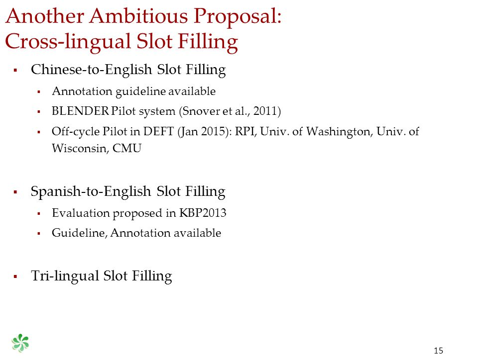 Another Ambitious Proposal: Cross-lingual Slot Filling 15  Chinese-to-English Slot Filling  Annotation guideline available  BLENDER Pilot system (Snover et al., 2011)  Off-cycle Pilot in DEFT (Jan 2015): RPI, Univ.