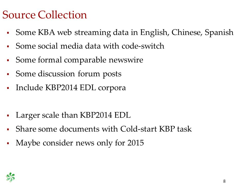 Source Collection 8  Some KBA web streaming data in English, Chinese, Spanish  Some social media data with code-switch  Some formal comparable newswire  Some discussion forum posts  Include KBP2014 EDL corpora  Larger scale than KBP2014 EDL  Share some documents with Cold-start KBP task  Maybe consider news only for 2015