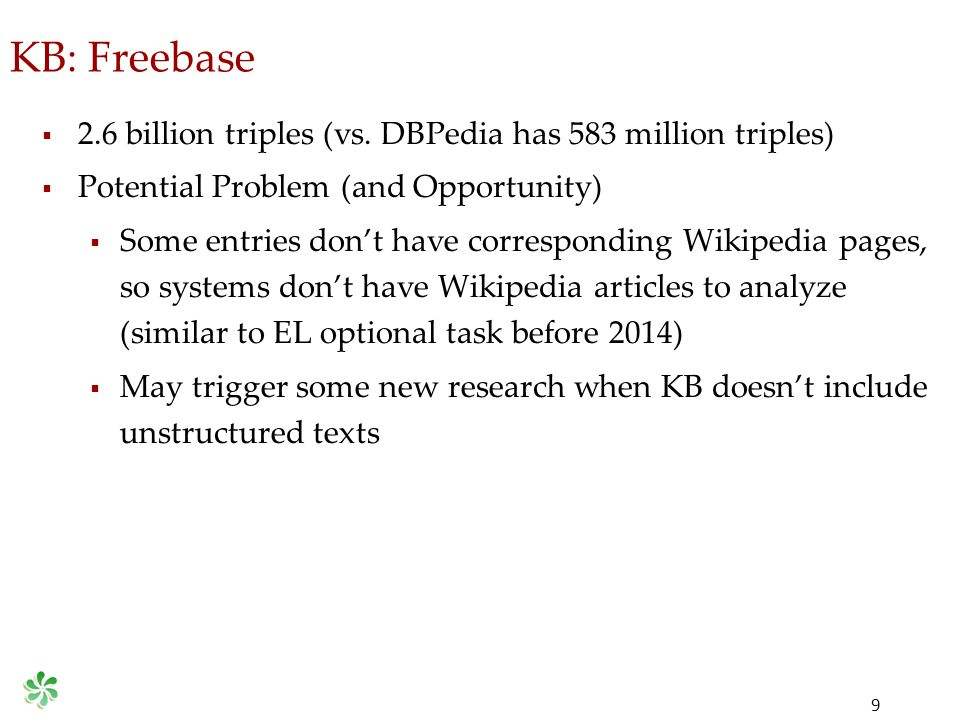 KB: Freebase 9  2.6 billion triples (vs. DBPedia has 583 million triples)  Potential Problem (and Opportunity)  Some entries don't have correspondi