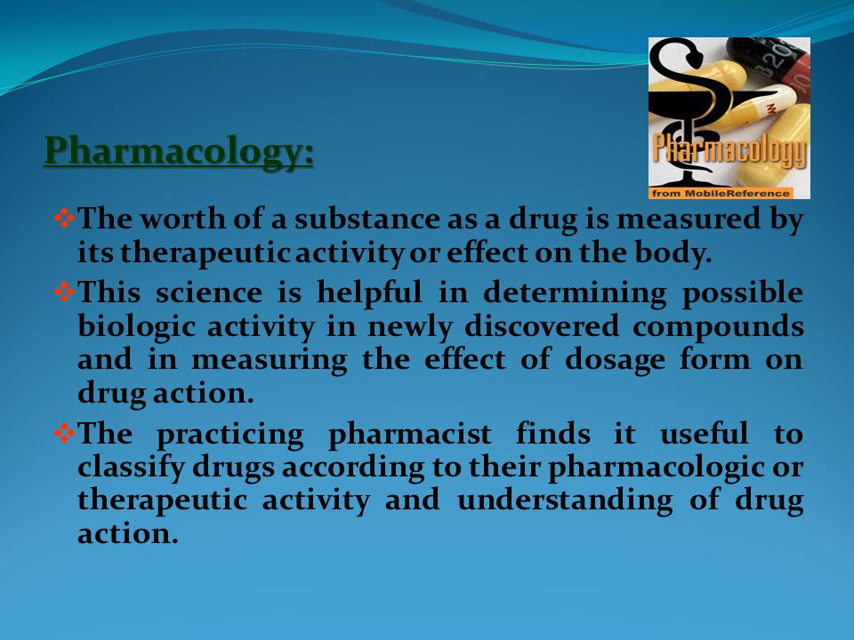 Pharmacology:  The worth of a substance as a drug is measured by its therapeutic activity or effect on the body.