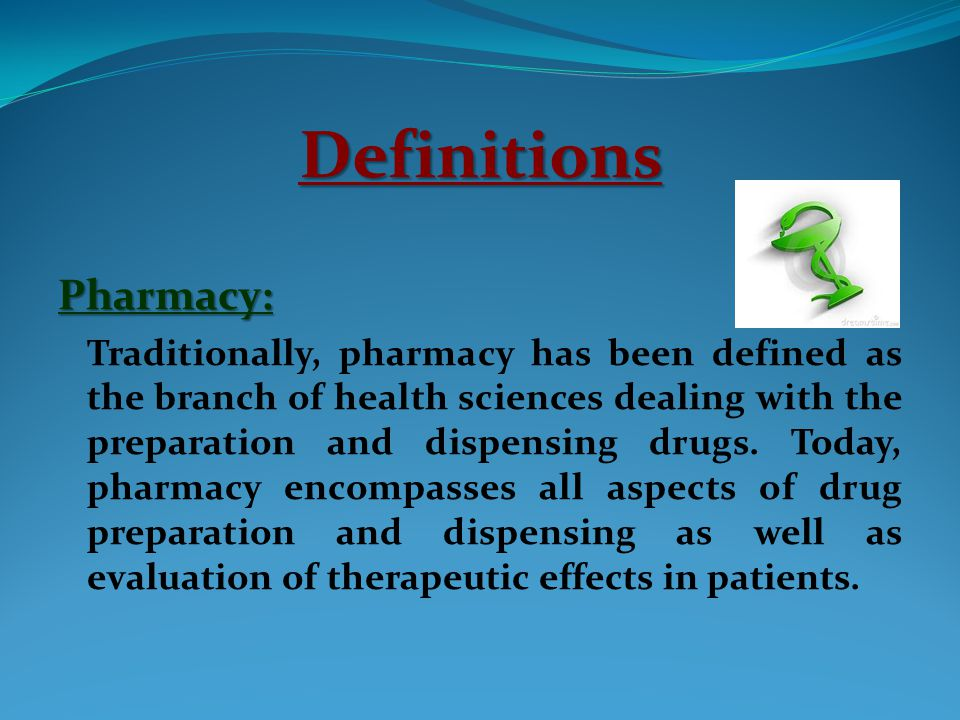 Definitions Pharmacy: Traditionally, pharmacy has been defined as the branch of health sciences dealing with the preparation and dispensing drugs.