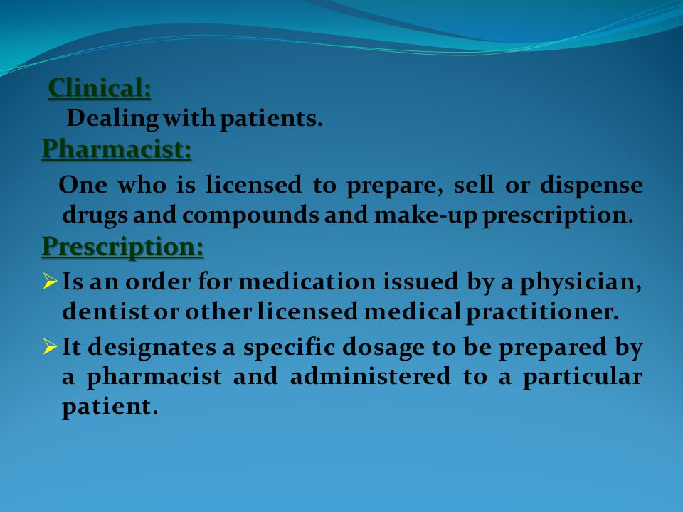Clinical: Dealing with patients.Pharmacist: One who is licensed to prepare, sell or dispense drugs and compounds and make-up prescription.Prescription:  Is an order for medication issued by a physician, dentist or other licensed medical practitioner.