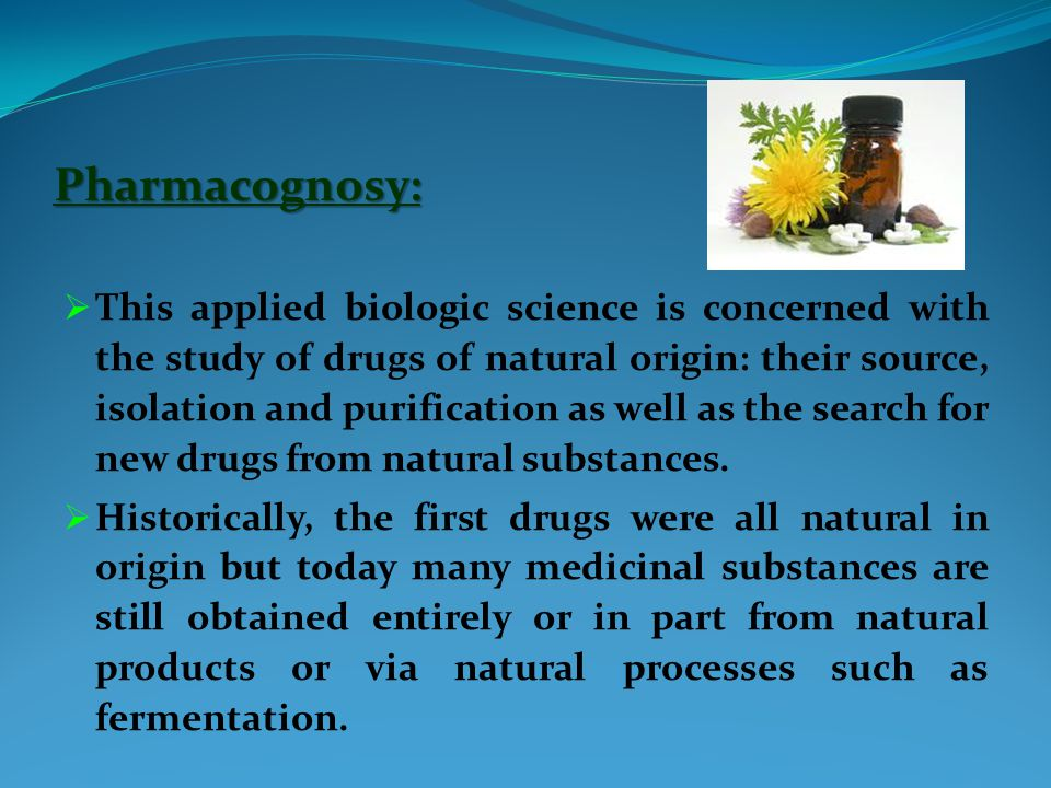 Pharmacognosy:  This applied biologic science is concerned with the study of drugs of natural origin: their source, isolation and purification as well as the search for new drugs from natural substances.