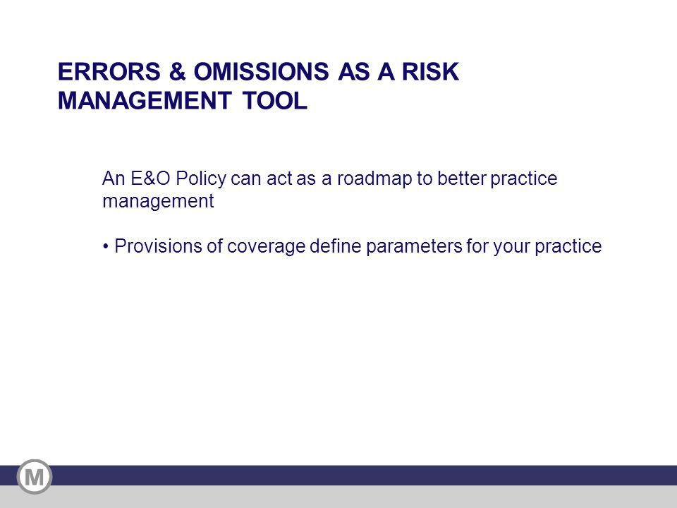 An E&O Policy can act as a roadmap to better practice management Provisions of coverage define parameters for your practice ERRORS & OMISSIONS AS A RISK MANAGEMENT TOOL