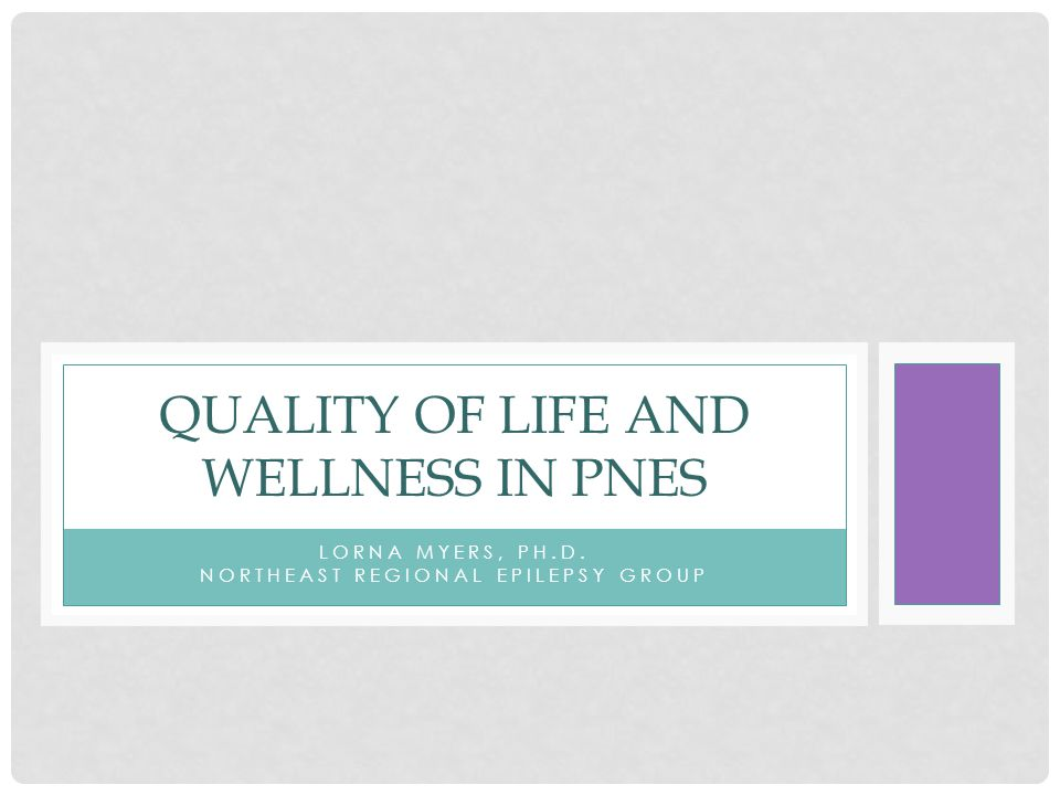 LORNA MYERS, PH.D. NORTHEAST REGIONAL EPILEPSY GROUP QUALITY OF LIFE AND WELLNESS IN PNES