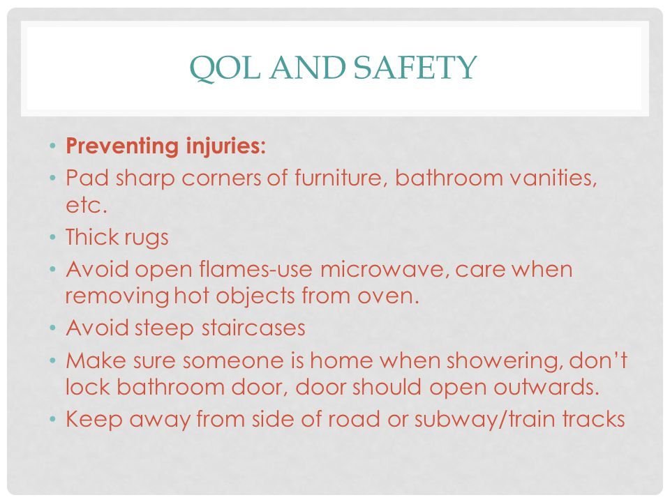 QOL AND SAFETY Preventing injuries: Pad sharp corners of furniture, bathroom vanities, etc. Thick rugs Avoid open flames-use microwave, care when remo