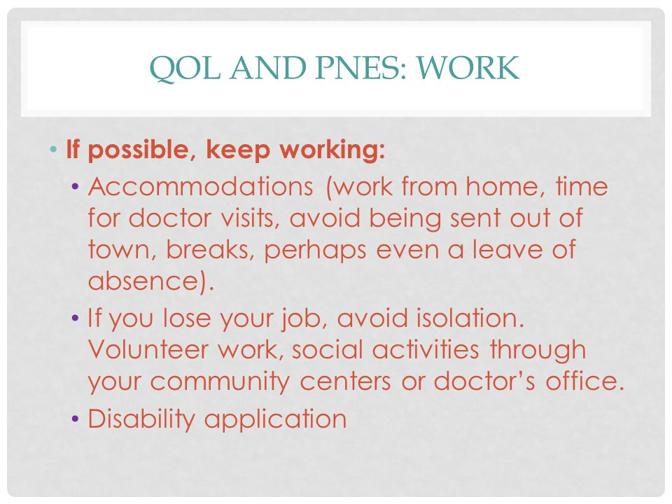 QOL AND PNES: WORK If possible, keep working: Accommodations (work from home, time for doctor visits, avoid being sent out of town, breaks, perhaps ev
