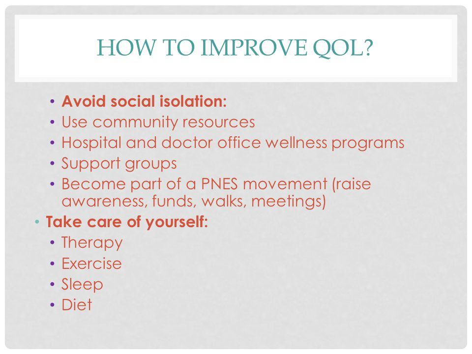 HOW TO IMPROVE QOL? Avoid social isolation: Use community resources Hospital and doctor office wellness programs Support groups Become part of a PNES