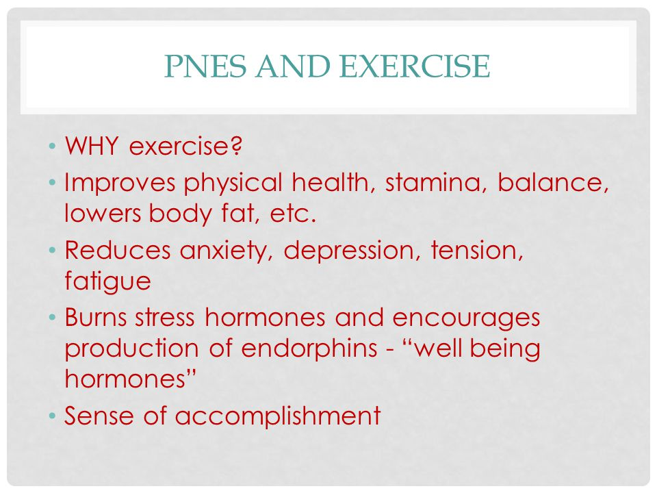 PNES AND EXERCISE WHY exercise? Improves physical health, stamina, balance, lowers body fat, etc. Reduces anxiety, depression, tension, fatigue Burns